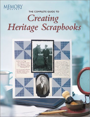 The Complete Guide to Creating Heritage Scrapbooks...