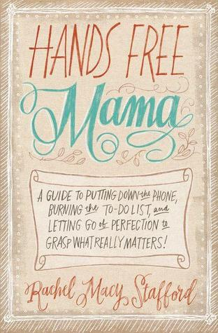 Hands Free Mama: A Guide to Putting Down the Phone...
