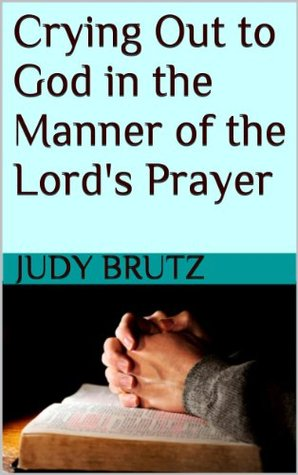 Crying Out to God in the Manner of the Lord's Pray...