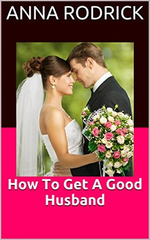How To Get A Good Husband: A Girl's Guide To Keepi...