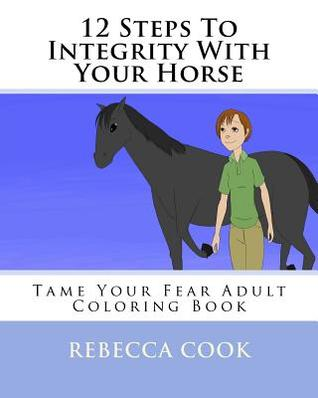 12 Steps to Integrity with Your Horse: Tame Your F...